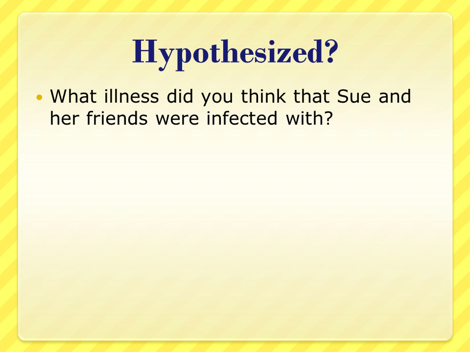 Hypothesized What illness did you think that Sue and her friends were infected with
