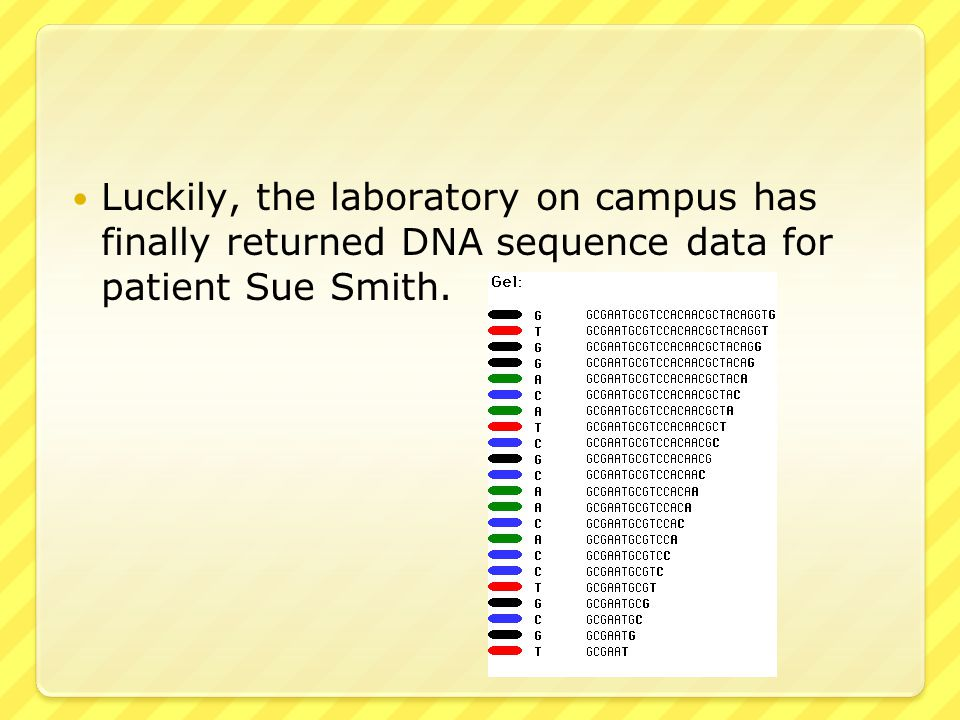 Luckily, the laboratory on campus has finally returned DNA sequence data for patient Sue Smith.
