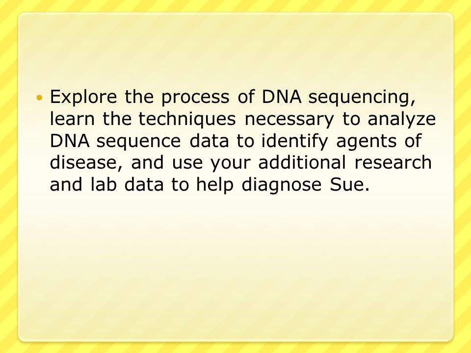 Explore the process of DNA sequencing, learn the techniques necessary to analyze DNA sequence data to identify agents of disease, and use your additional research and lab data to help diagnose Sue.