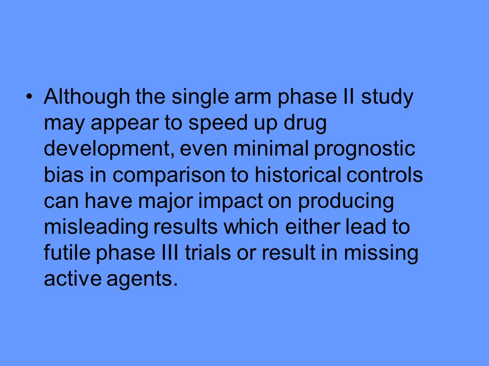 Although the single arm phase II study may appear to speed up drug development, even minimal prognostic bias in comparison to historical controls can have major impact on producing misleading results which either lead to futile phase III trials or result in missing active agents.