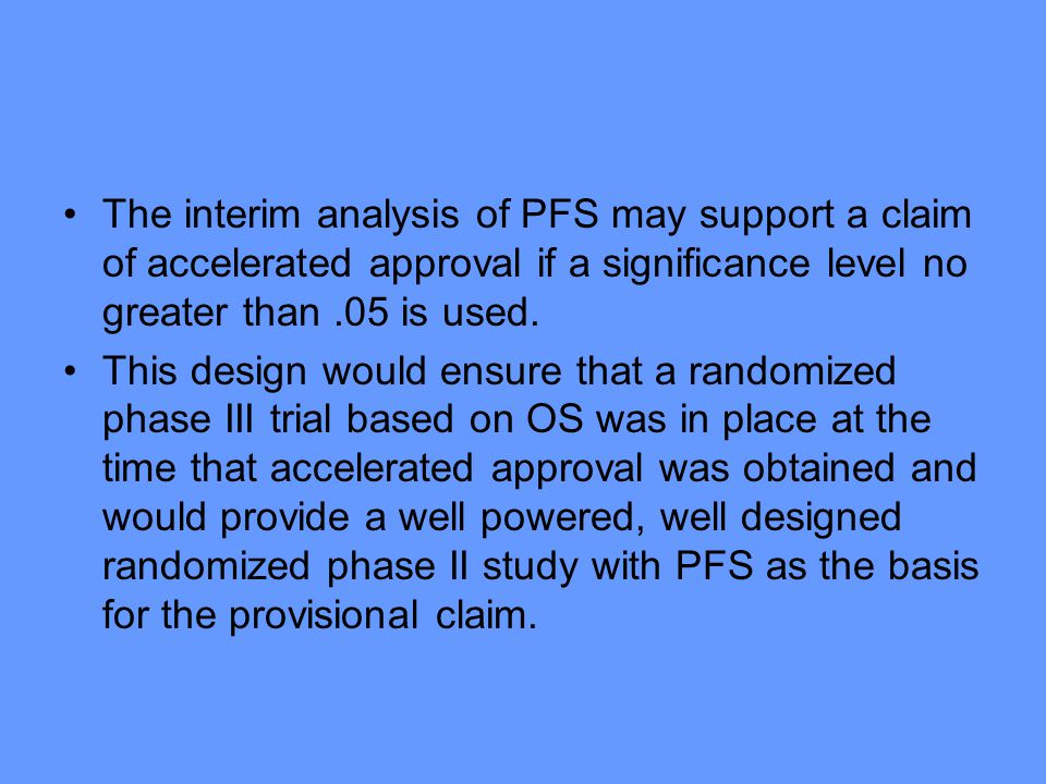 The interim analysis of PFS may support a claim of accelerated approval if a significance level no greater than .05 is used.
