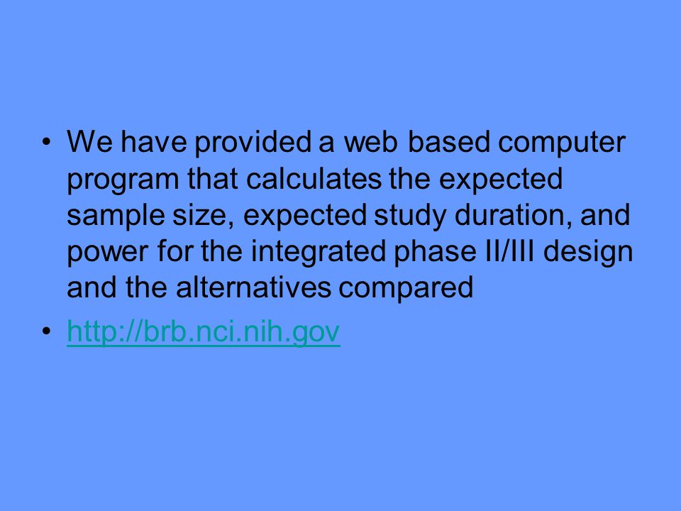 We have provided a web based computer program that calculates the expected sample size, expected study duration, and power for the integrated phase II/III design and the alternatives compared