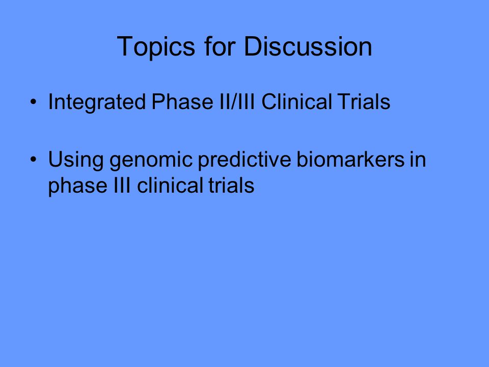 Topics for Discussion Integrated Phase II/III Clinical Trials