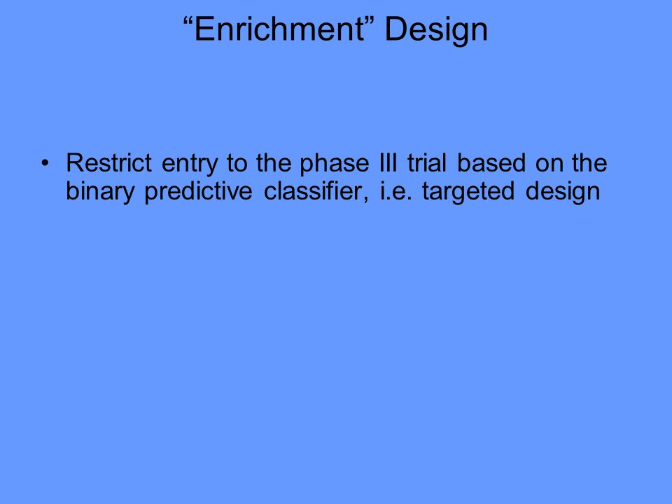 Enrichment Design Restrict entry to the phase III trial based on the binary predictive classifier, i.e.