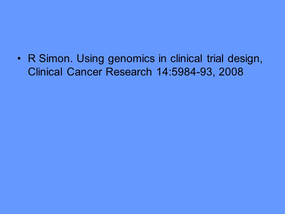 R Simon. Using genomics in clinical trial design, Clinical Cancer Research 14:5984-93, 2008