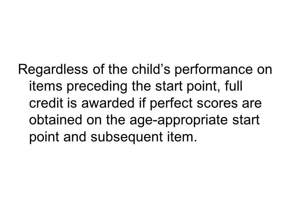 Regardless of the child's performance on items preceding the start point, full credit is awarded if perfect scores are obtained on the age-appropriate start point and subsequent item.