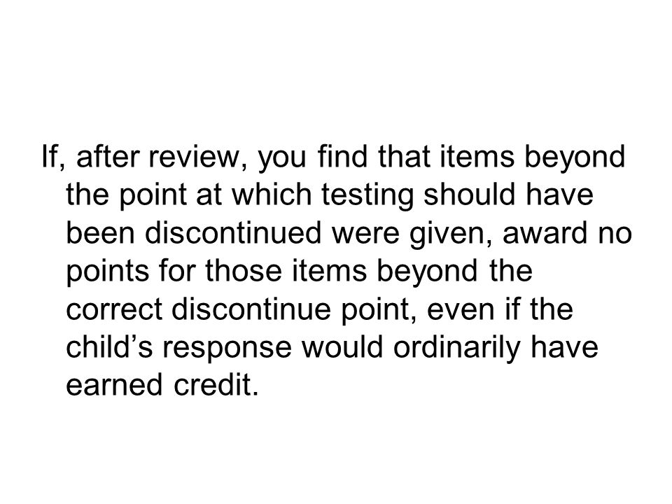 If, after review, you find that items beyond the point at which testing should have been discontinued were given, award no points for those items beyond the correct discontinue point, even if the child's response would ordinarily have earned credit.