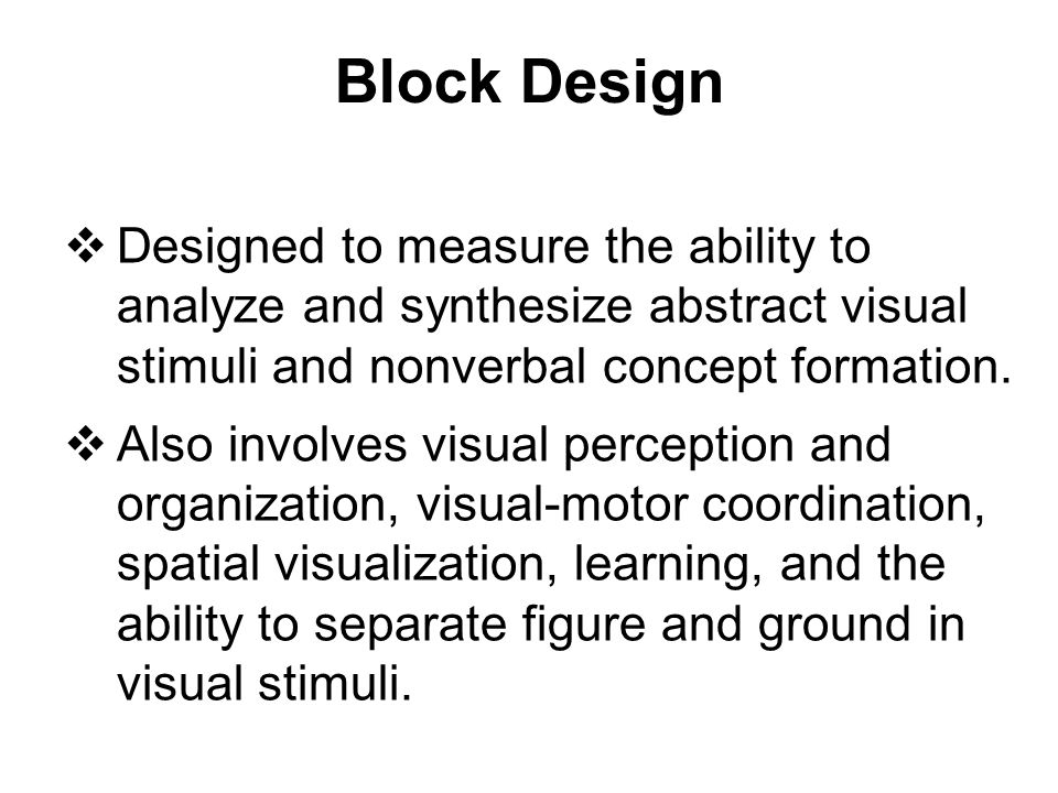 Block Design Designed to measure the ability to analyze and synthesize abstract visual stimuli and nonverbal concept formation.