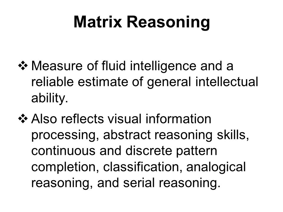 Matrix Reasoning Measure of fluid intelligence and a reliable estimate of general intellectual ability.