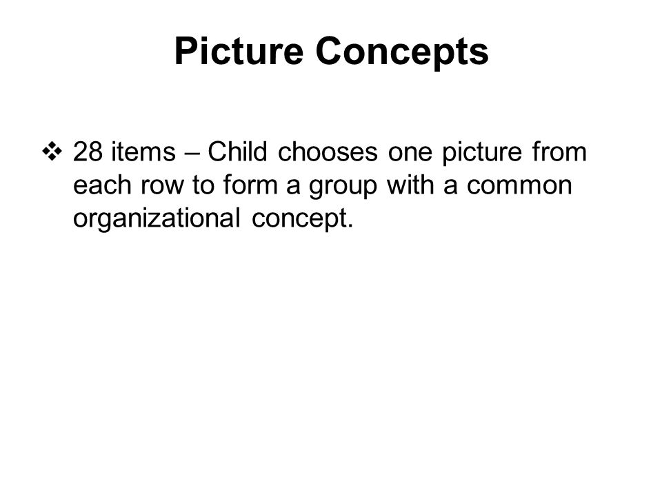 Picture Concepts 28 items – Child chooses one picture from each row to form a group with a common organizational concept.