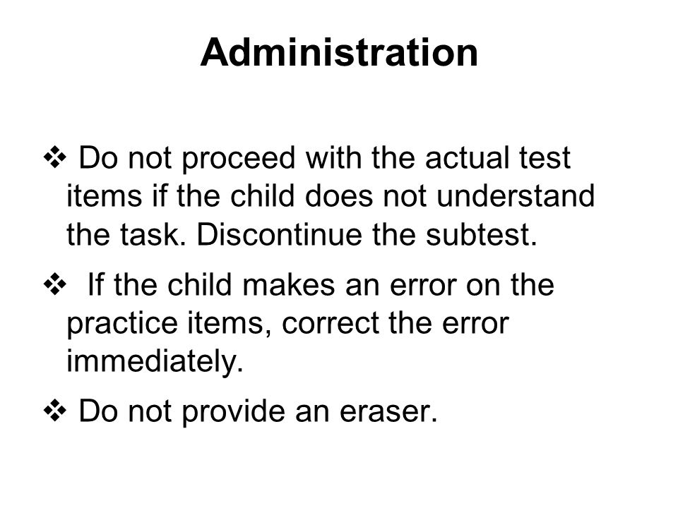 Administration Do not proceed with the actual test items if the child does not understand the task. Discontinue the subtest.