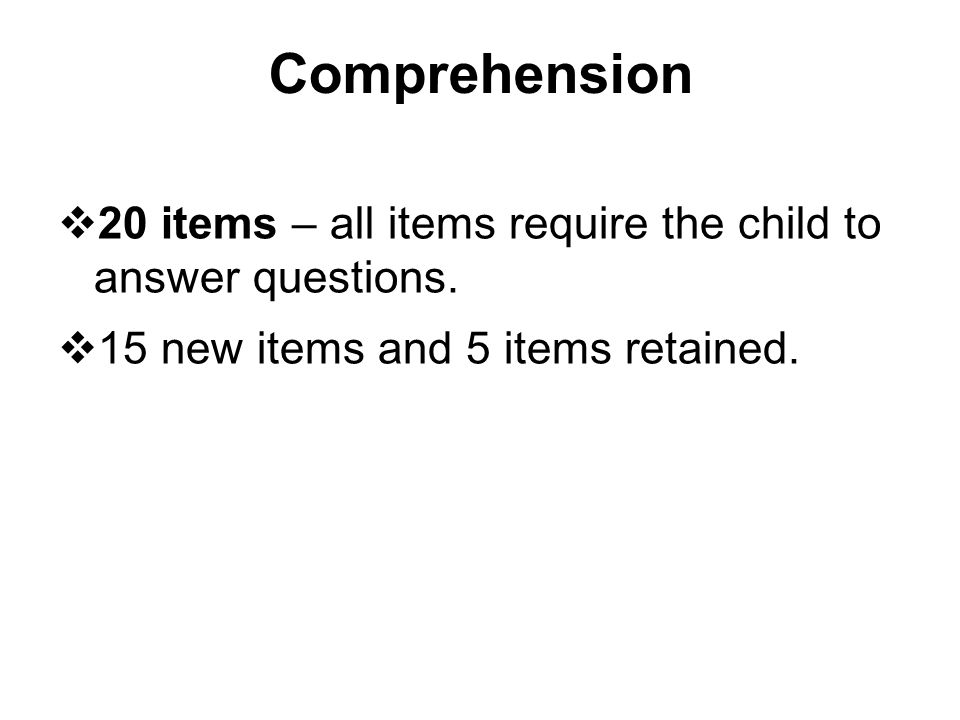 Comprehension 20 items – all items require the child to answer questions.