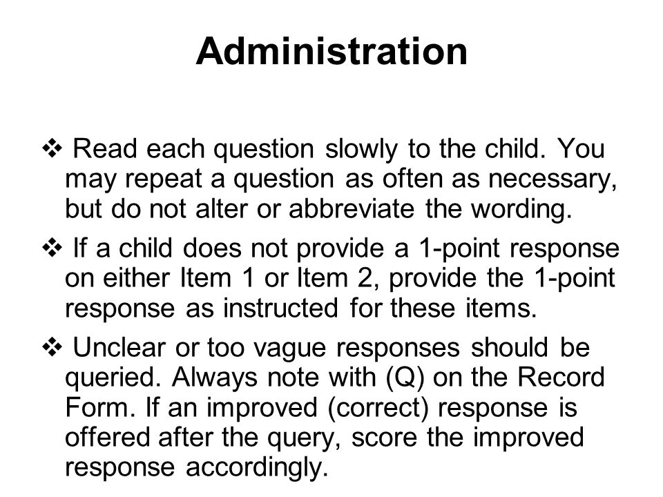 Administration Read each question slowly to the child. You may repeat a question as often as necessary, but do not alter or abbreviate the wording.