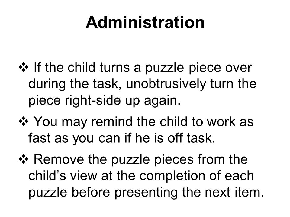 Administration If the child turns a puzzle piece over during the task, unobtrusively turn the piece right-side up again.