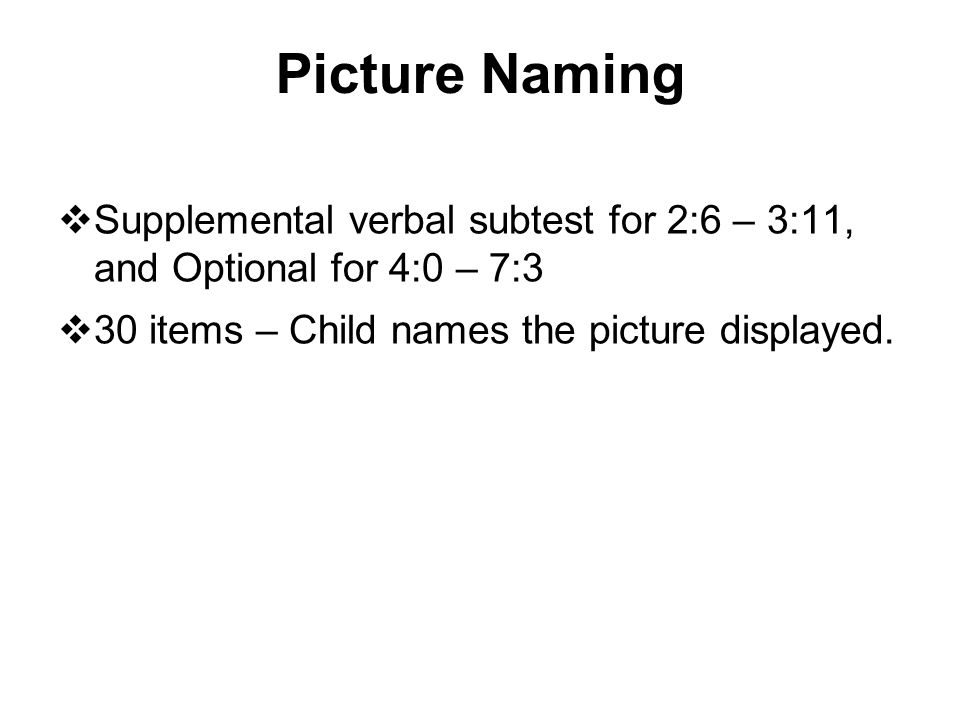 Picture Naming Supplemental verbal subtest for 2:6 – 3:11, and Optional for 4:0 – 7:3.