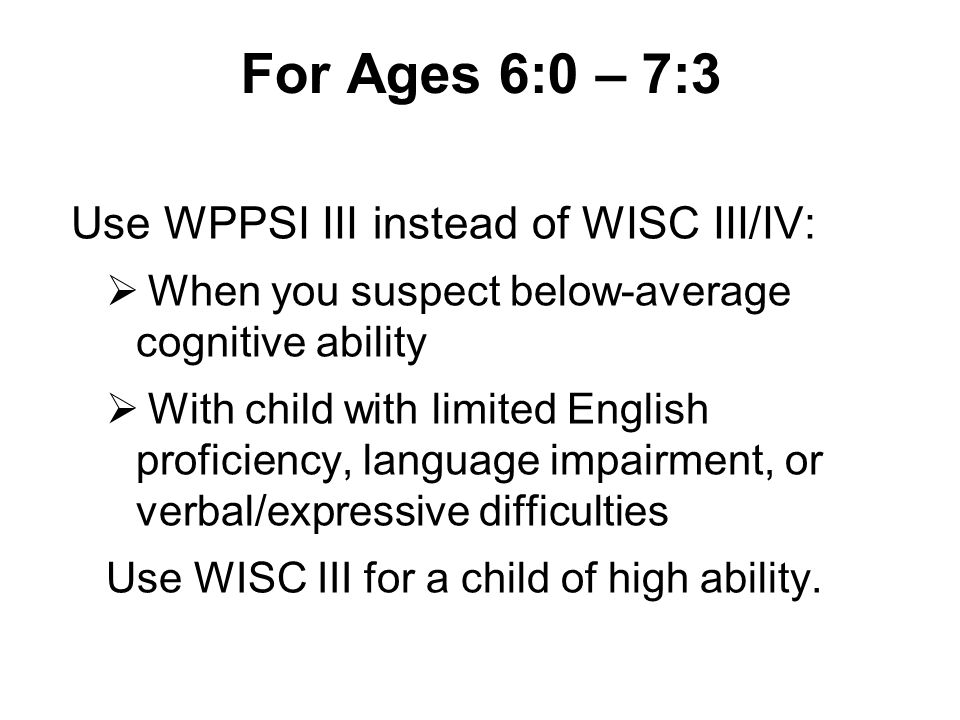 For Ages 6:0 – 7:3 Use WPPSI III instead of WISC III/IV:
