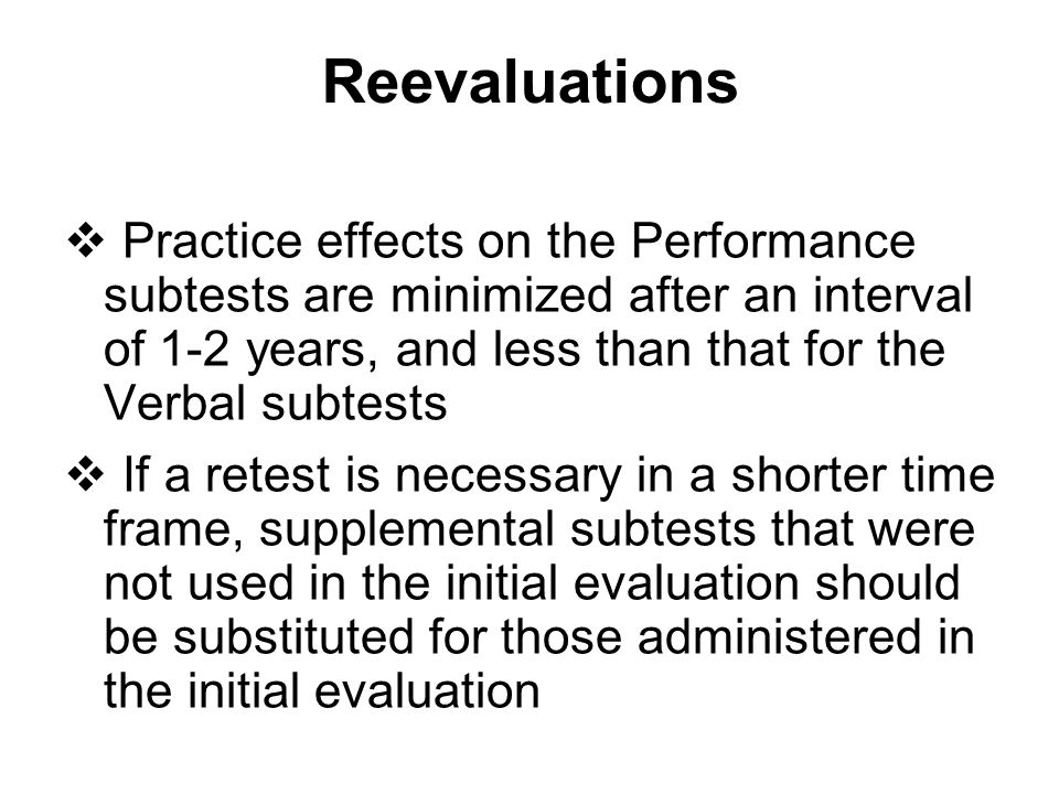 Reevaluations Practice effects on the Performance subtests are minimized after an interval of 1-2 years, and less than that for the Verbal subtests.