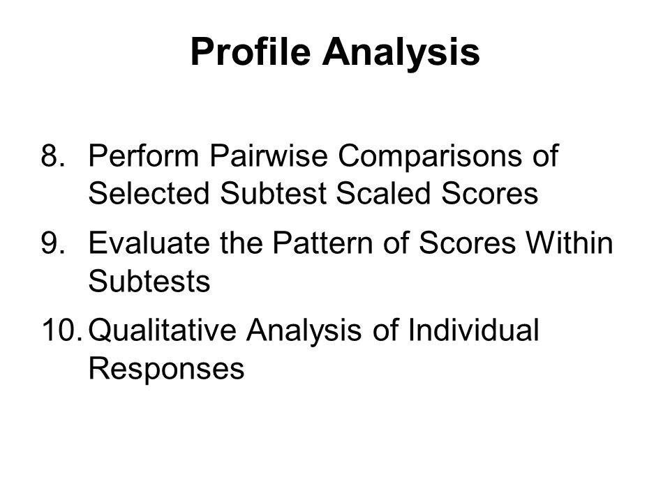 Profile Analysis Perform Pairwise Comparisons of Selected Subtest Scaled Scores. Evaluate the Pattern of Scores Within Subtests.