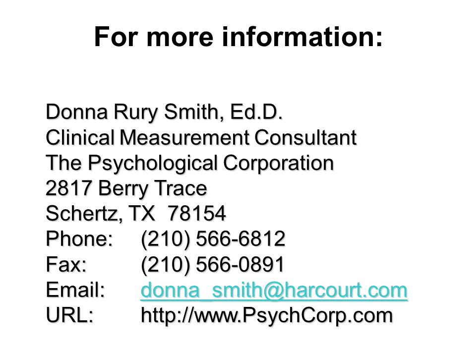 For more information: Donna Rury Smith, Ed.D. Clinical Measurement Consultant The Psychological Corporation 2817 Berry Trace.