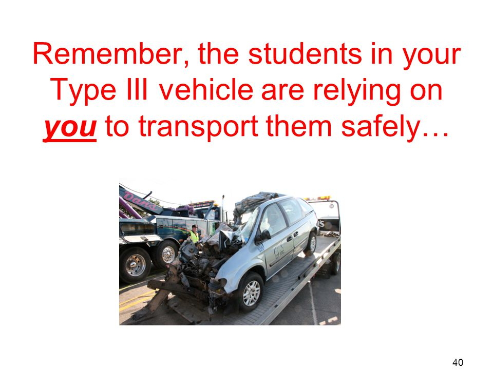 Remember, the students in your Type III vehicle are relying on you to transport them safely…