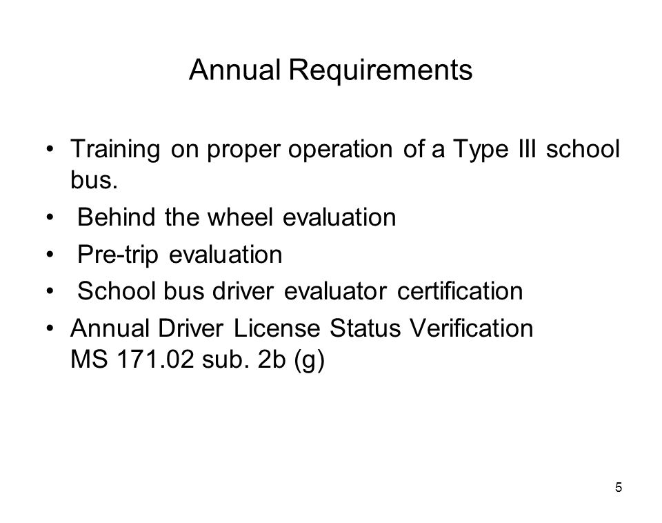 Annual Requirements Training on proper operation of a Type III school bus. Behind the wheel evaluation.