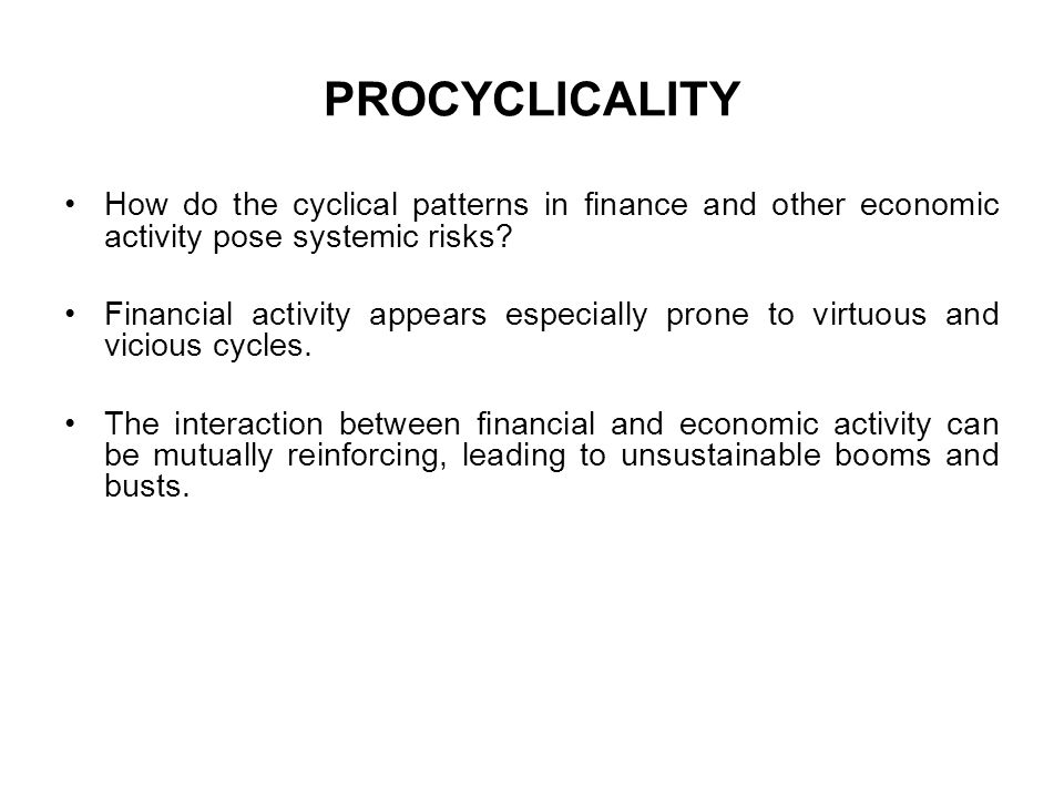 PROCYCLICALITY How do the cyclical patterns in finance and other economic activity pose systemic risks
