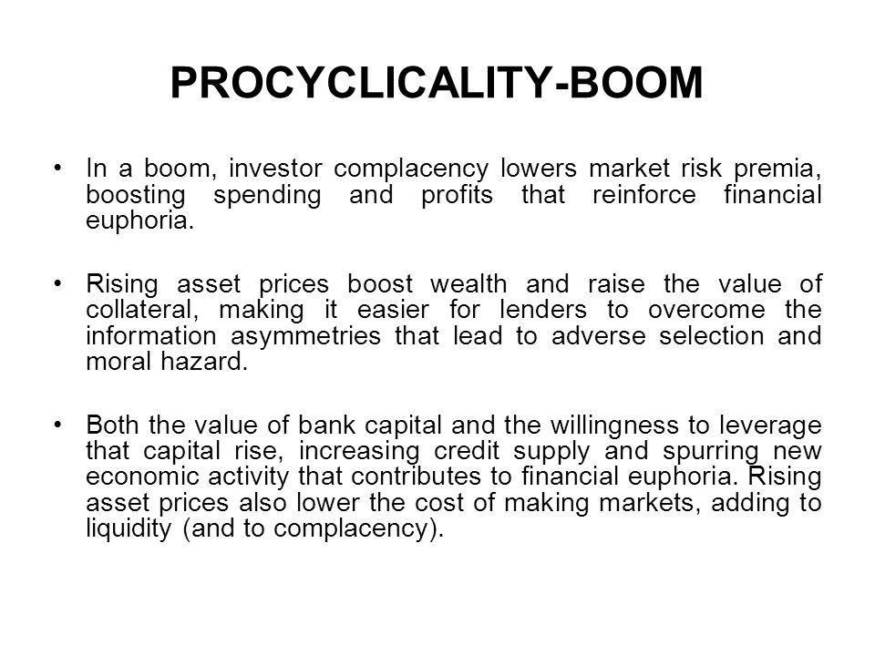PROCYCLICALITY-BOOM In a boom, investor complacency lowers market risk premia, boosting spending and profits that reinforce financial euphoria.