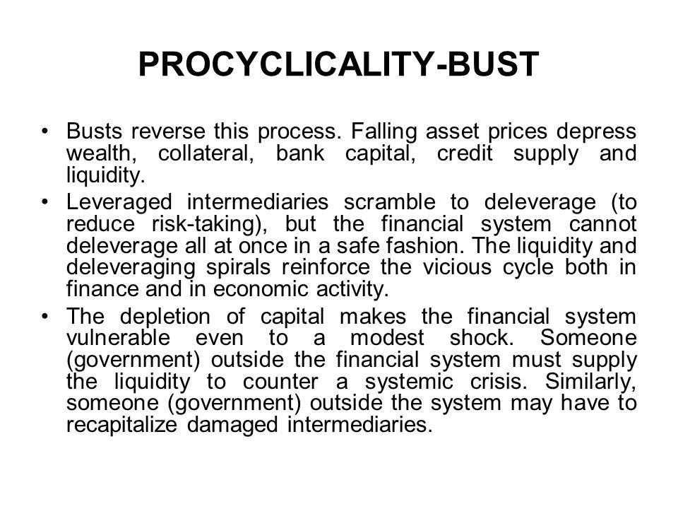 PROCYCLICALITY-BUST Busts reverse this process. Falling asset prices depress wealth, collateral, bank capital, credit supply and liquidity.