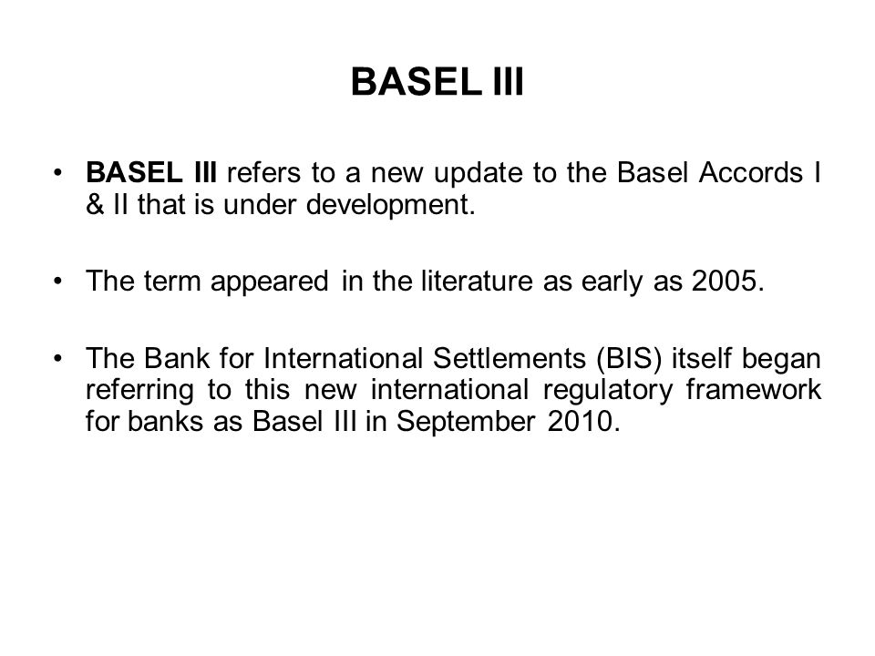 BASEL III BASEL III refers to a new update to the Basel Accords I & II that is under development.
