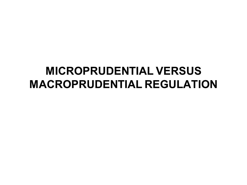MICROPRUDENTIAL VERSUS MACROPRUDENTIAL REGULATION