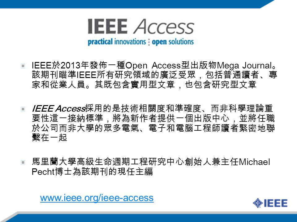 IEEE於2013年發佈一種Open Access型出版物Mega Journal。該期刊瞄準IEEE所有研究領域的廣泛受眾,包括普通讀者、專家和從業人員。其既包含實用型文章,也包含研究型文章