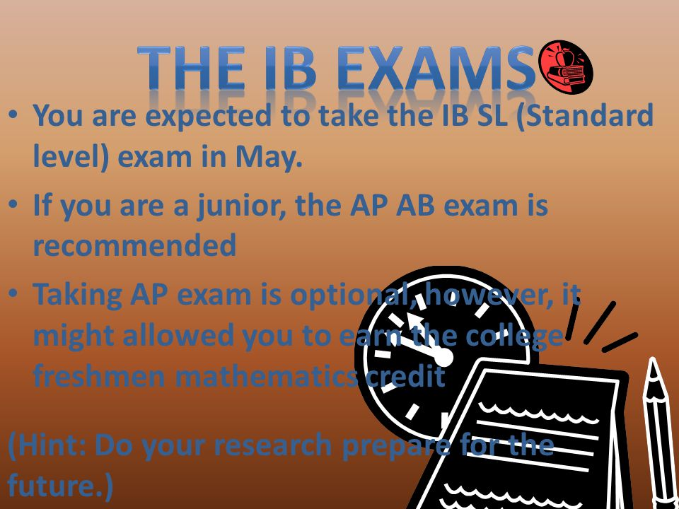 The IB Exams You are expected to take the IB SL (Standard level) exam in May. If you are a junior, the AP AB exam is recommended.