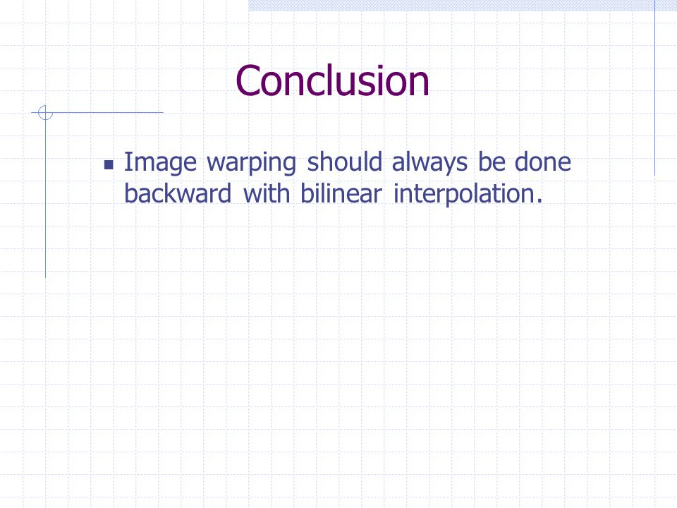 Conclusion Image warping should always be done backward with bilinear interpolation.
