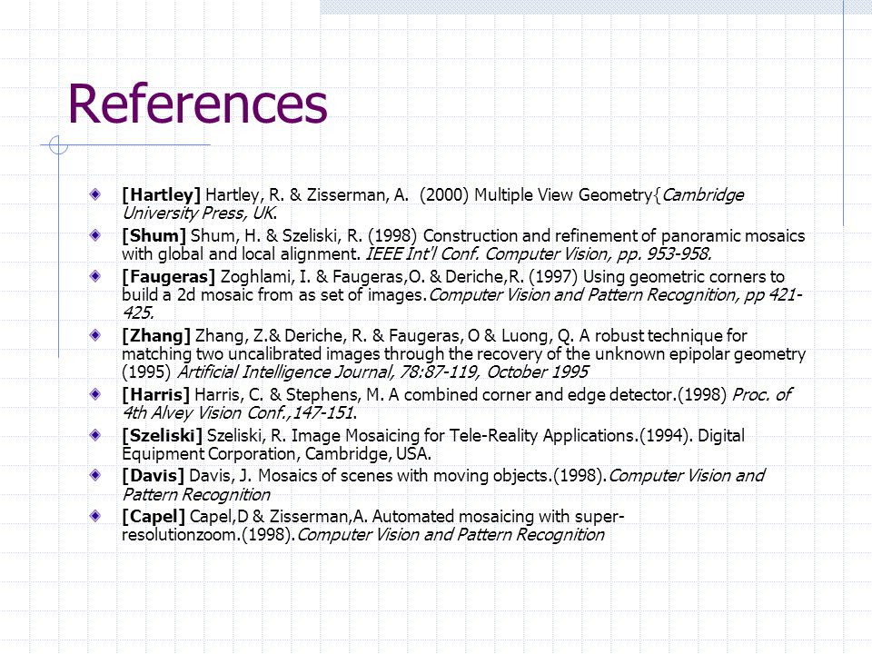 References [Hartley] Hartley, R. & Zisserman, A. (2000) Multiple View Geometry{Cambridge University Press, UK.