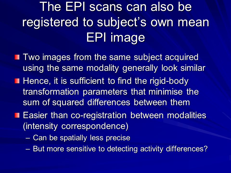 The EPI scans can also be registered to subject's own mean EPI image