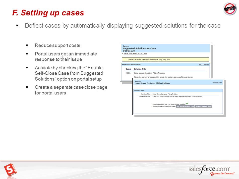 F. Setting up cases Deflect cases by automatically displaying suggested solutions for the case. Reduce support costs.