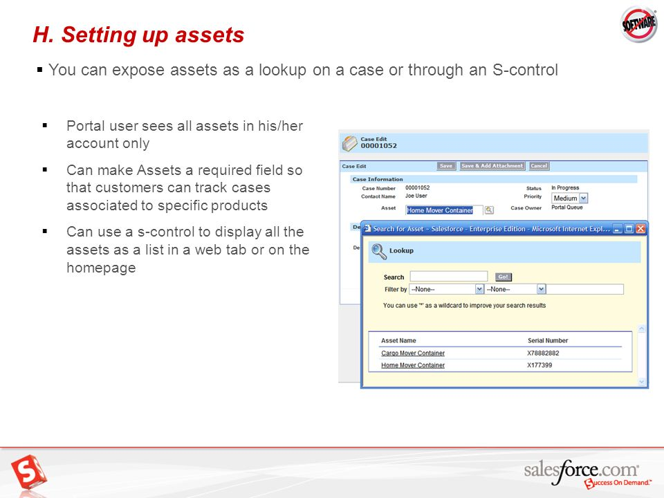 H. Setting up assets You can expose assets as a lookup on a case or through an S-control. Portal user sees all assets in his/her account only.