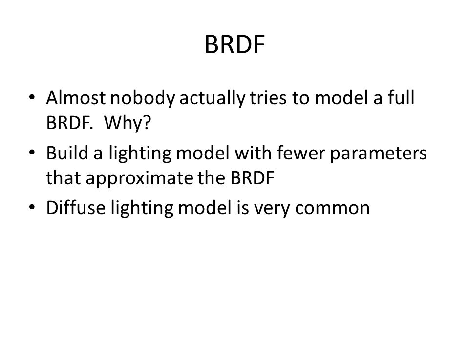 BRDF Almost nobody actually tries to model a full BRDF. Why