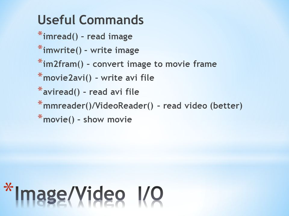 Image/Video I/O Useful Commands imread() – read image