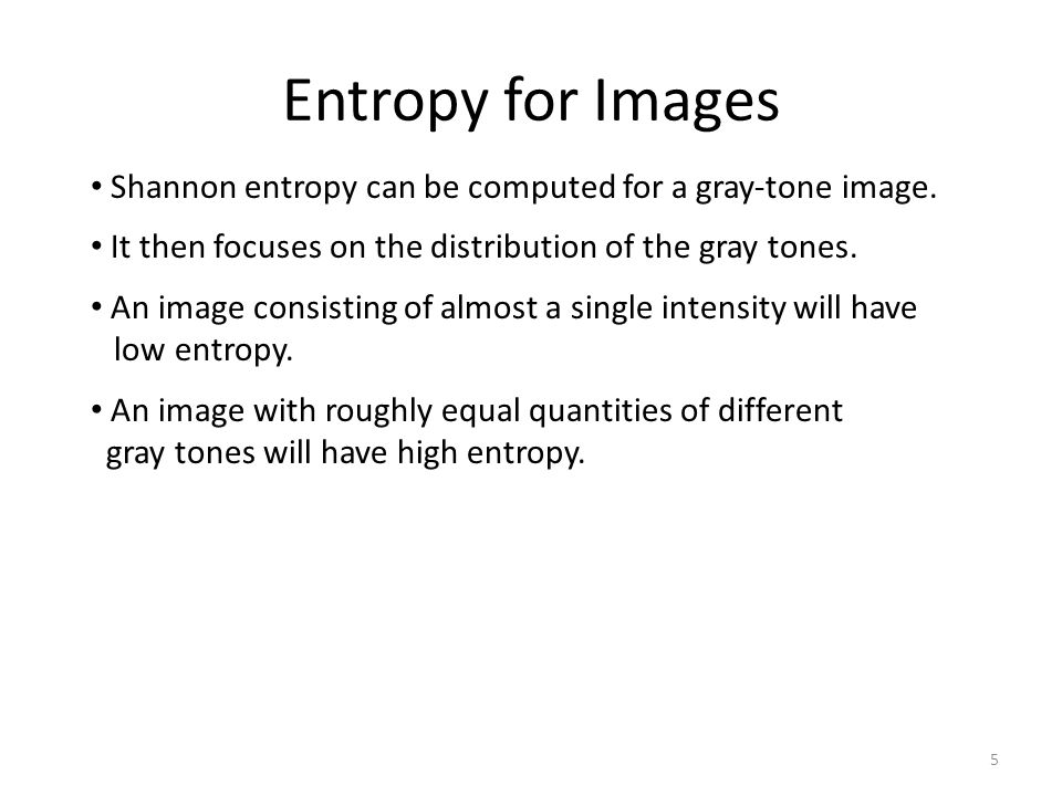 Entropy for Images Shannon entropy can be computed for a gray-tone image. It then focuses on the distribution of the gray tones.