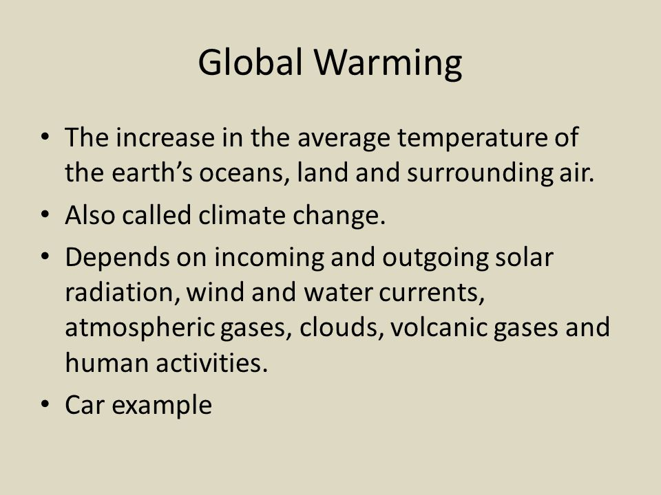 Global Warming The increase in the average temperature of the earth's oceans, land and surrounding air.