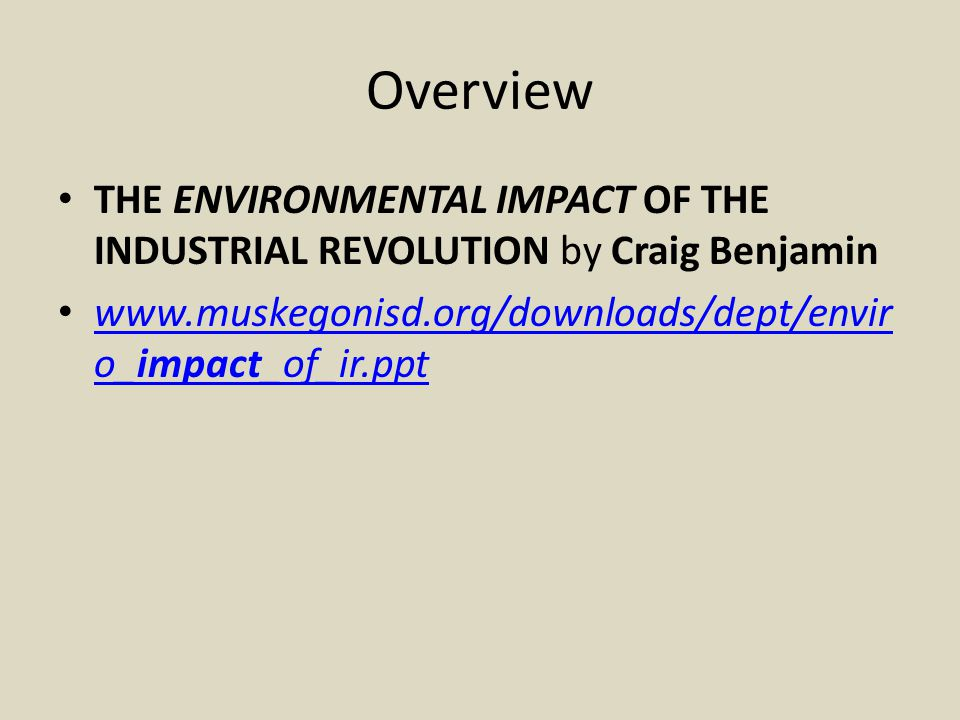 Overview THE ENVIRONMENTAL IMPACT OF THE INDUSTRIAL REVOLUTION by Craig Benjamin.