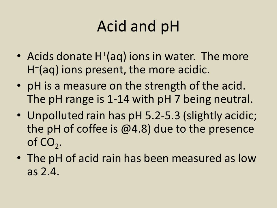 Acid and pH Acids donate H+(aq) ions in water. The more H+(aq) ions present, the more acidic.