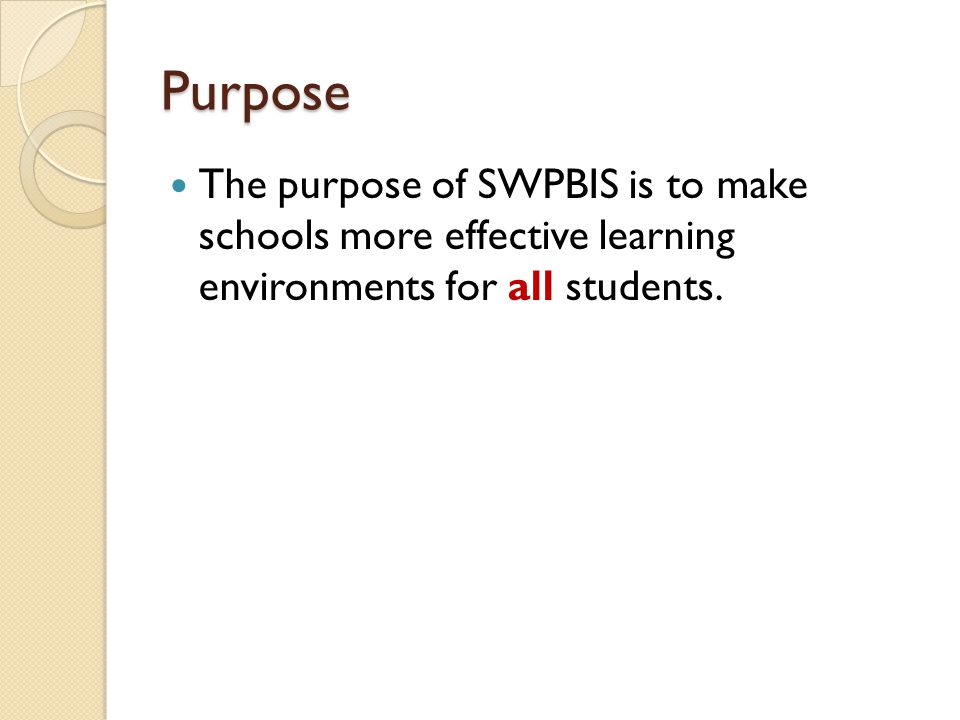 Purpose The purpose of SWPBIS is to make schools more effective learning environments for all students.