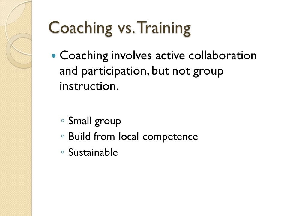 Coaching vs. Training Coaching involves active collaboration and participation, but not group instruction.