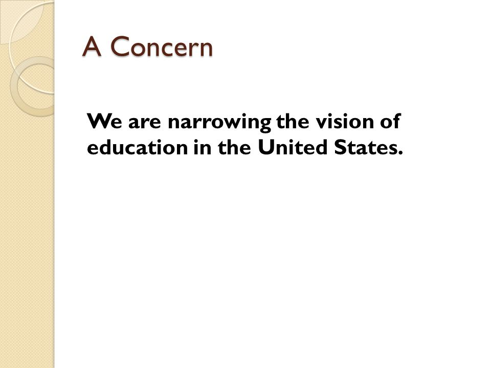 A Concern We are narrowing the vision of education in the United States.