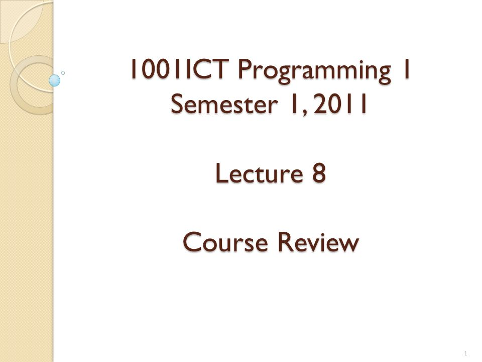 1001ICT Programming 1 Semester 1, 2011 Lecture 8 Course Review