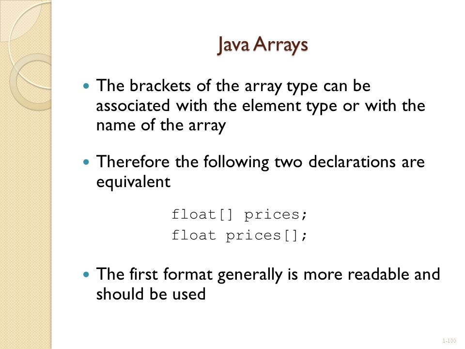 Java Arrays The brackets of the array type can be associated with the element type or with the name of the array.