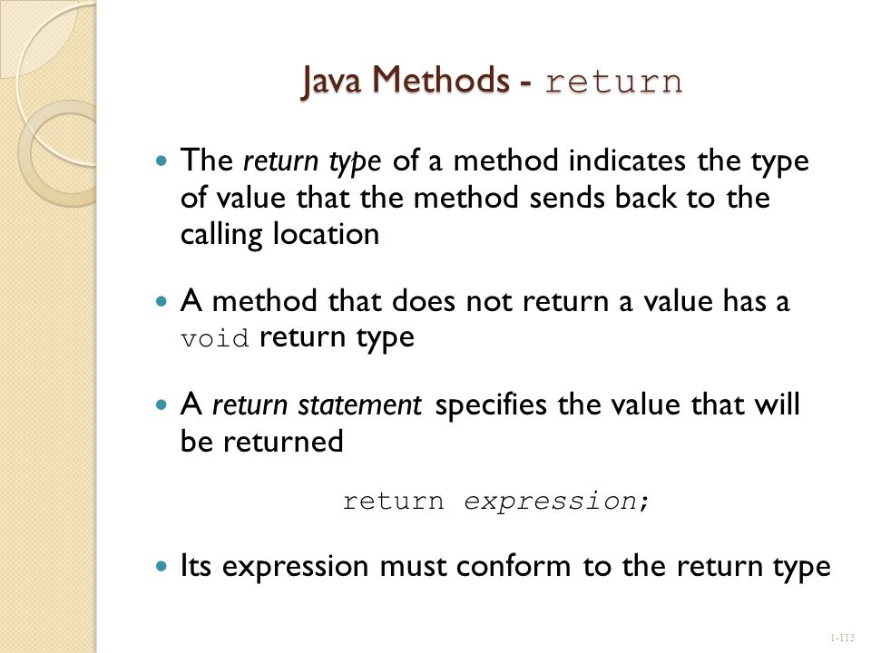 Java Methods - return The return type of a method indicates the type of value that the method sends back to the calling location.