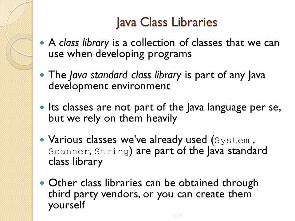 Java Class Libraries A class library is a collection of classes that we can use when developing programs.